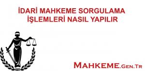 İDARİ MAHKEME SORGULAMA İŞLEMLERİ NASIL YAPILIR